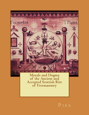 Morals and Dogma of the Ancient and Accepted Scottish Rite of Freemasonry - Pike