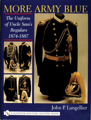 More Army Blue: The Uniform of Uncle Sam's Regulars 1874-1887 - Langellier, John P