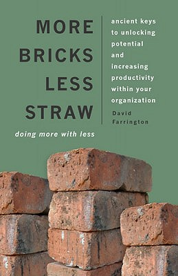 More Bricks Less Straw: Ancient Keys to Unlocking Potential and Increasing Productivity Within Your Organization - Farrington, David P, Professor