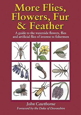 More Flies, Flowers, Fur and Feather: A Guide to the Waterside Flowers, Flies and Artificial Flies of Interest to the Fisherman - Cawthorne, John
