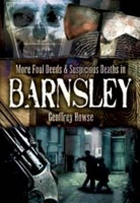 More Foul Deeds and Suspicious Deaths in Barnsley - Howse, Geoffrey