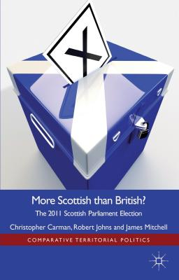 More Scottish Than British: The 2011 Scottish Parliament Election - Carman, Christopher, and Johns, Robert, Dr., and Mitchell, J