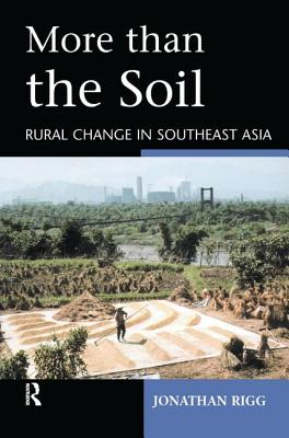 More Than the Soil: Rural Change in Se Asia - Rigg, Jonathan