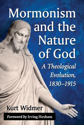Mormonism and the Nature of God: A Theological Evolution, 18301915 - Widmer, Kurt
