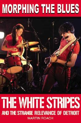 Morphing the Blues: The White Stripes and the Strange Relevance of Detroit - Roach, Martin