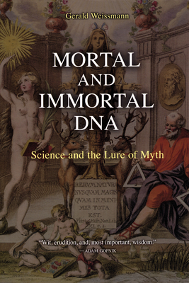 Mortal and Immortal DNA: Science and the Lure of Myth - Weissmann, Gerald, M.D.