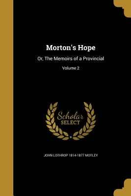 Morton's Hope: Or, the Memoirs of a Provincial; Volume 2 - Motley, John Lothrop 1814-1877