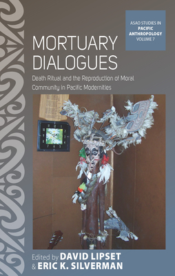 Mortuary Dialogues: Death Ritual and the Reproduction of Moral Community in Pacific Modernities - Lipset, David (Editor), and Silverman, Eric K. (Editor)