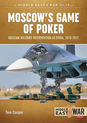 Moscow'S Game of Poker: Russian Military Intervention in Syria, 2015-2017 - Cooper, Tom