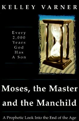 Moses, the Master, and the Manchild: Every 2,000 Years God Has a Son - Varner, Kelley, Dr., and Nori, Don, Jr. (Foreword by), and Short, Des, D.D. (Preface by)