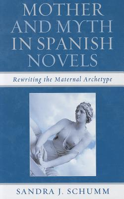 Mother and Myth in Spanish Novels: Rewriting the Maternal Archetype - Schumm, Sandra J