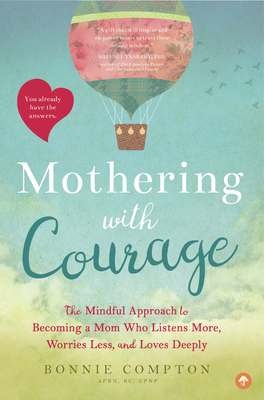 Mothering with Courage: The Mindful Approach to Becoming a Mom Who Listens More, Worries Less, and Loves Deeply - Compton, Bonnie, APRN