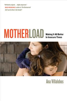 Motherload: Making It All Better in Insecure Times - Villalobos, Ana