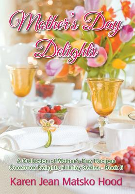 Mother's Day Delights Cookbook - Hood, Karen Jean Matsko