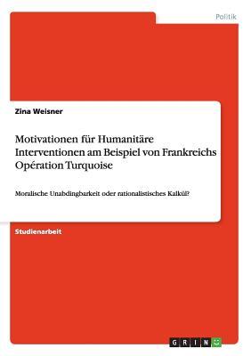 Motivationen Fur Humanitare Interventionen Am Beispiel Von Frankreichs Operation Turquoise - Weisner, Zina