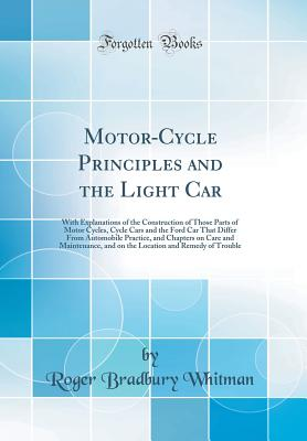 Motor-Cycle Principles and the Light Car: With Explanations of the Construction of Those Parts of Motor Cycles, Cycle Cars and the Ford Car That Differ from Automobile Practice, and Chapters on Care and Maintenance, and on the Location and Remedy of Troub - Whitman, Roger Bradbury
