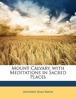 Mount Calvary, with Meditations in Sacred Places - Smith, Matthew Hale
