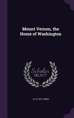 Mount Vernon, the Home of Washington - Jones, J E B 1872