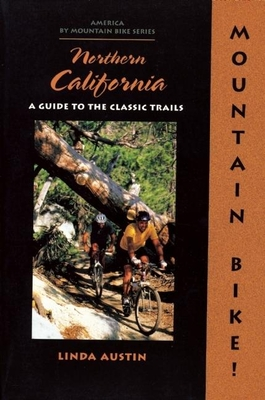 Mountain Bike! Northern California: A Guide to the Classic Trails - Austin, Linda G