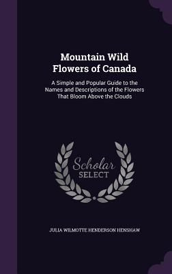 Mountain Wild Flowers of Canada: A Simple and Popular Guide to the Names and Descriptions of the Flowers That Bloom Above the Clouds - Henshaw, Julia Wilmotte Henderson