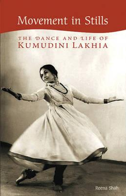 Movement in Stills: The Dance and Life of Kumudini Lakhia - Shah, Reena