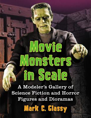 Movie Monsters in Scale: A Modeler's Gallery of Science Fiction and Horror Figures and Dioramas - Glassy, Mark C.