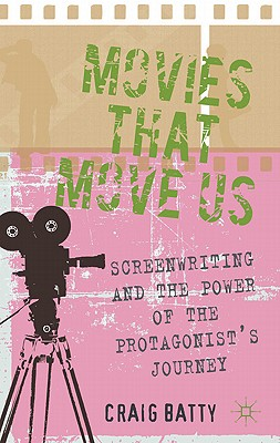 Movies That Move Us: Screenwriting and the Power of the Protagonist's Journey - Batty, Craig