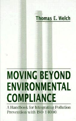 Moving Beyond Environmental Compliance: A Handbook for Integrating Pollution Prevention - Welch, Thomas E, and Welch, Tom