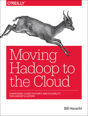 Moving Hadoop to the Cloud: Harnessing Cloud Features and Flexibility for Hadoop Clusters - Havanki, Bill