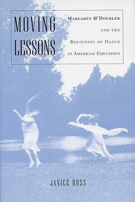 Moving Lessons: Margaret H'Doubler and the Beginning of Dance in American Education - Ross, Janice