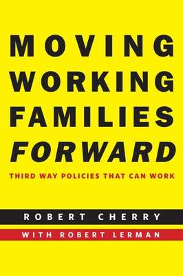 Moving Working Families Forward: Third Way Policies That Can Work - Cherry, Robert, and Lerman, Robert