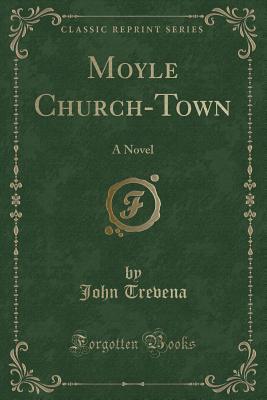 Moyle Church-Town: A Novel (Classic Reprint) - Trevena, John