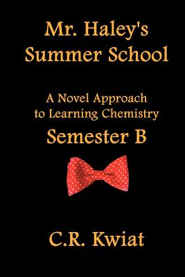 Mr. Haley's Summer School: A Novel Approach to Learning Chemistry - Semester B - Kwiat, C R