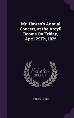 Mr. Hawes's Annual Concert, at the Argyll Rooms on Friday, April 29th, 1825 - Hawes, William