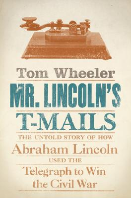 Mr. Lincoln's T-Mails: The Untold Story of How Abraham Lincoln Used the Telegraph to Win the Civil War - Wheeler, Tom