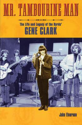 Mr. Tambourine Man: The Life and Legacy of the Byrds' Gene Clark - Einarsen, John