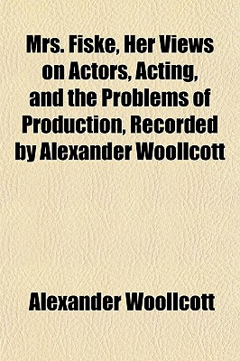 Mrs. Fiske, Her Views on Actors, Acting, and the Problems of Production, Recorded by Alexander Woollcott - Woollcott, Alexander, Professor