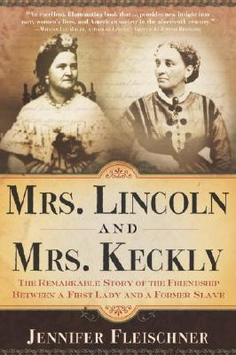 Mrs. Lincoln and Mrs. Keckly: The Remarkable Story of the Friendship Between a First Lady and a Former Slave - Fleischner, Jennifer