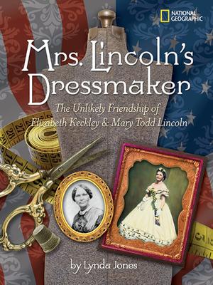 Mrs. Lincoln's Dressmaker: The Unlikely Friendship of Elizabeth Keckley & Mary Todd Lincoln - Jones, Lynda