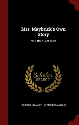 Mrs. Maybrick's Own Story: My Fifteen Lost Years - Maybrick, Florence Elizabeth Chandler