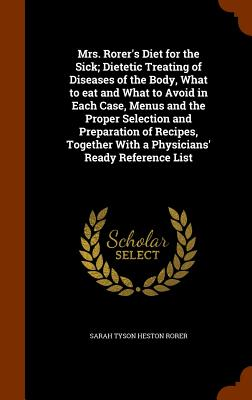 Mrs. Rorer's Diet for the Sick; Dietetic Treating of Diseases of the Body, What to Eat and What to Avoid in Each Case, Menus and the Proper Selection and Preparation of Recipes, Together with a Physicians' Ready Reference List - Rorer, Sarah Tyson Heston