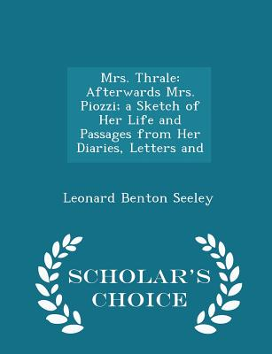 Mrs. Thrale: Afterwards Mrs. Piozzi; A Sketch of Her Life and Passages from Her Diaries, Letters and - Scholar's Choice Edition - Seeley, Leonard Benton