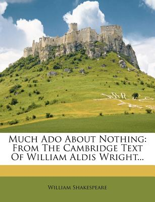 Much ADO about Nothing: From the Cambridge Text of William Aldis Wright - Shakespeare, William