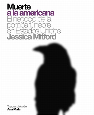 Muerte a la Americana: El Negocio de La Pompa Funebre En Estados Unidos - Mitford, Jessica, Professor, and Mata, Ana (Translated by)