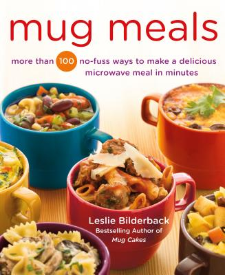 Mug Meals: More Than 100 No-Fuss Ways to Make a Delicious Microwave Meal in Minutes - Bilderback, Leslie