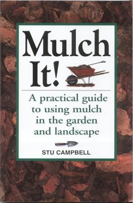 Mulch It!: A Practical Guide to Using Mulch in the Garden and Landscape - Campbell, Stu
