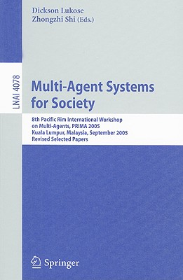 Multi-Agent Systems for Society: 8th Pacific Rim International Workshop on Multi-Agents, PRIMA 2005, Kuala Lumpur, Malaysia, September 26-28, 2005, Revised Selected Papers - Lukose, Dickson (Editor)