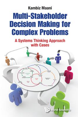 Multi-Stakeholder Decision Making for Complex Problems: A Systems Thinking Approach with Cases - Maani, Kambiz