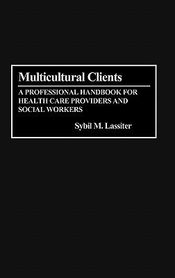 Multicultural Clients: A Professional Handbook for Health Care Providers and Social Workers - Lassiter, Syvil M, and Lassiter, Sybil M