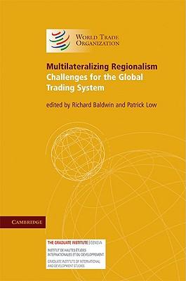 Multilateralizing Regionalism - Baldwin, Richard (Editor), and Low, Patrick, Dr. (Editor)